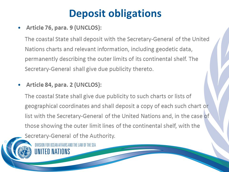 Deposit obligations Article 76, para. 9 (UNCLOS): The coastal State shall deposit with the Secretary-General of the United Nations charts and relevant