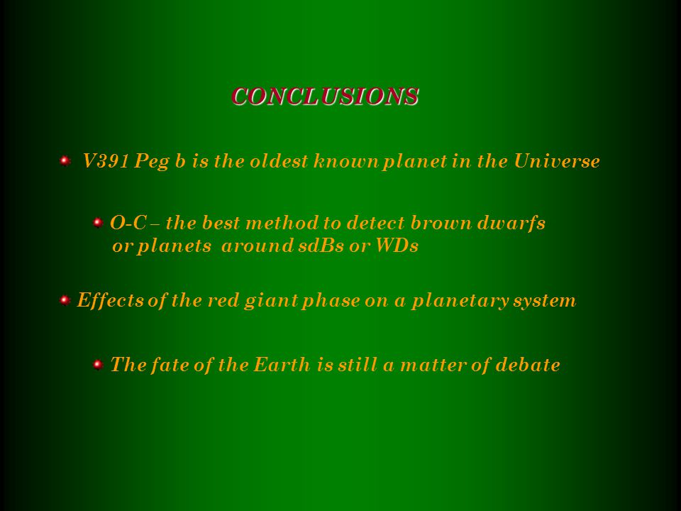 V391 Peg b is the oldest known planet in the Universe O-C – the best method to detect brown dwarfs or planets around sdBs or WDs Effects of the red giant phase on a planetary system The fate of the Earth is still a matter of debate CONCLUSIONS