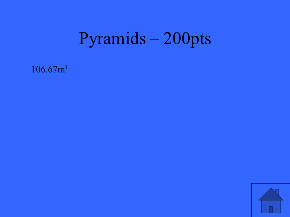 Pyramids – 200pts Find the volume of a right square pyramid with base of length 8m and height of 5m.