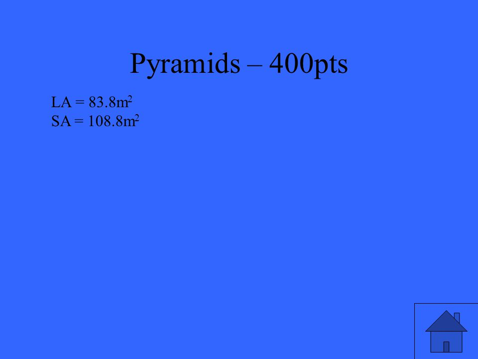 Pyramids – 400pts Find the lateral area and surface area of a right square pyramid with base length of 5m and height of 8m.