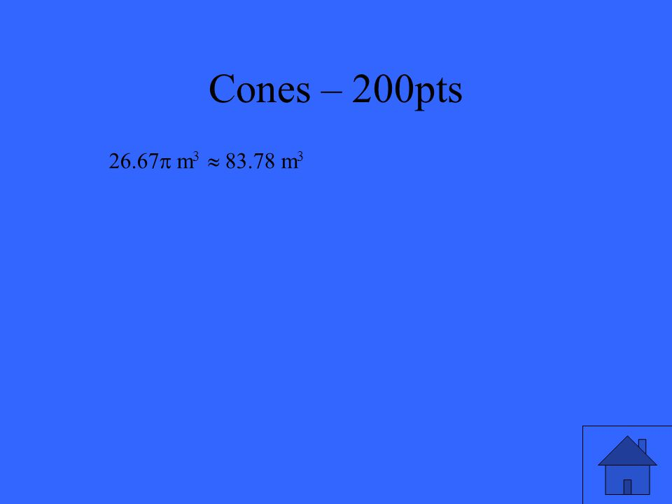 Cones – 200pts Find the volume of a right cone with a base of diameter 8m and height of 5m.