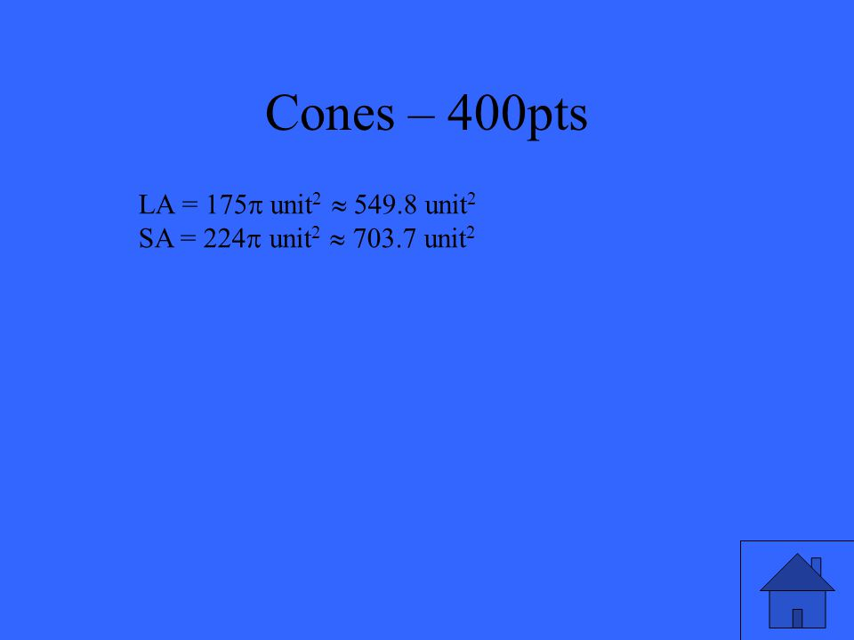 Cones – 400pts Find the lateral area and surface area of the right cone. 7 24