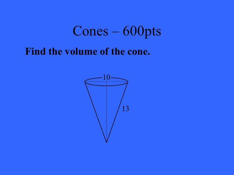 Cones – 400pts LA = 175  unit 2  549.8 unit 2 SA = 224  unit 2  703.7 unit 2