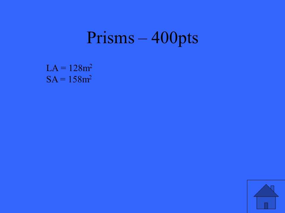 Prisms – 400pts Find the lateral area and surface area of a right rectangular prism with length of 5m, width of 3m, and height of 8m.