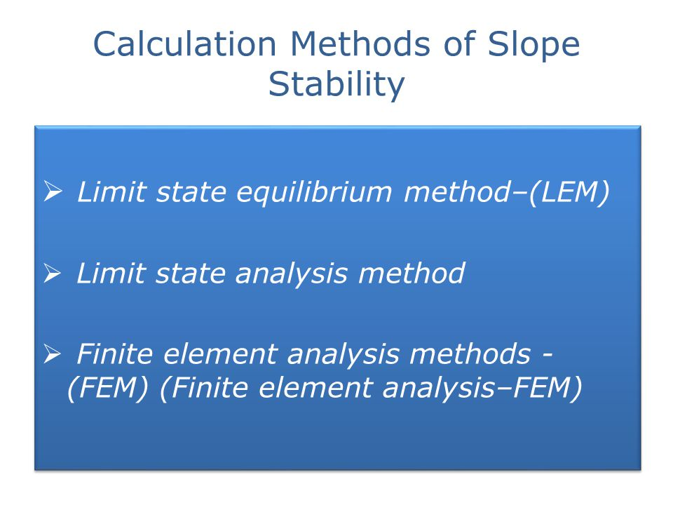 Calculation Methods of Slope Stability  Limit state equilibrium method–(LEM)  Limit state analysis method  Finite element analysis methods - (FEM)