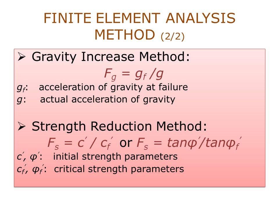 FINITE ELEMENT ANALYSIS METHOD (2/2)  Gravity Increase Method: F g = g f /g g f : acceleration of gravity at failure g: actual acceleration of gravit