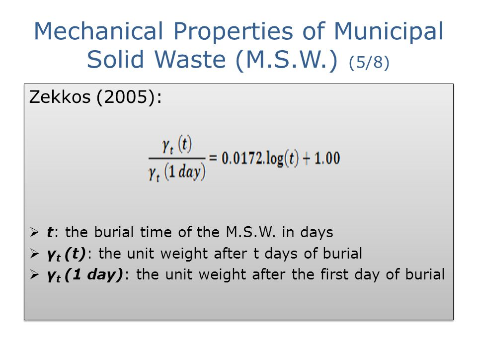 Mechanical Properties of Municipal Solid Waste (M.S.W.) (5/8) Zekkos (2005):  t: the burial time of the M.S.W. in days  γ t (t): the unit weight aft