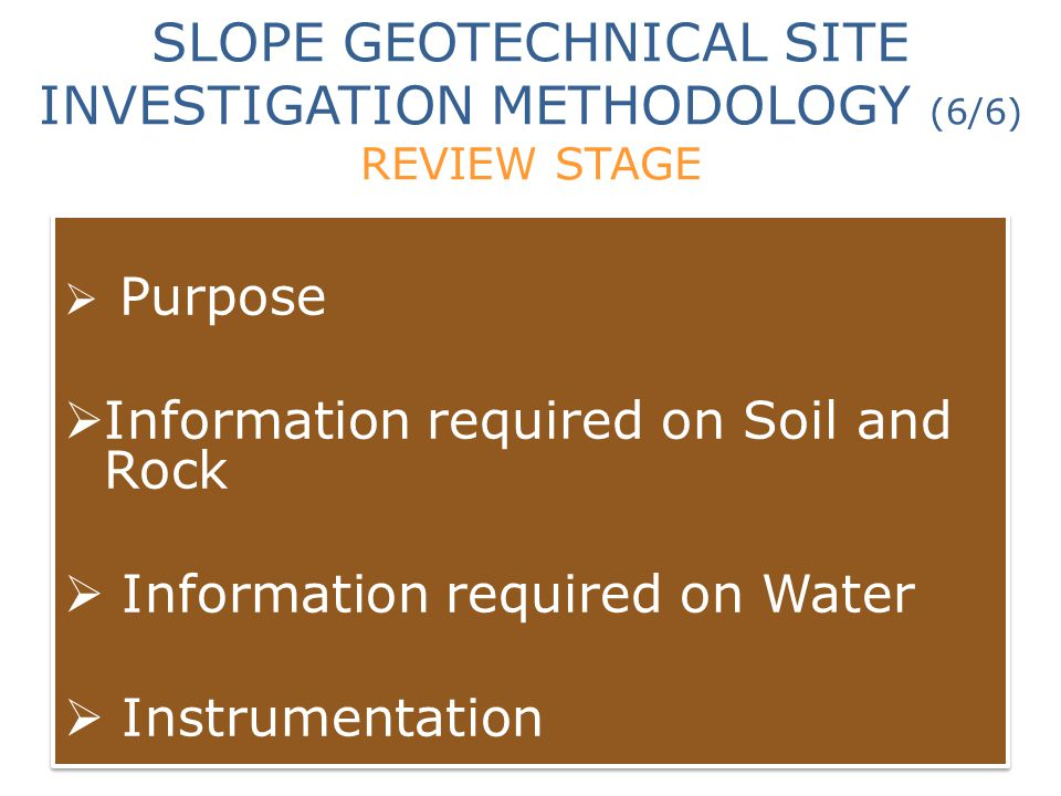 SLOPE GEOTECHNICAL SITE INVESTIGATION METHODOLOGY (6/6) REVIEW STAGE  Purpose  Information required on Soil and Rock  Information required on Water