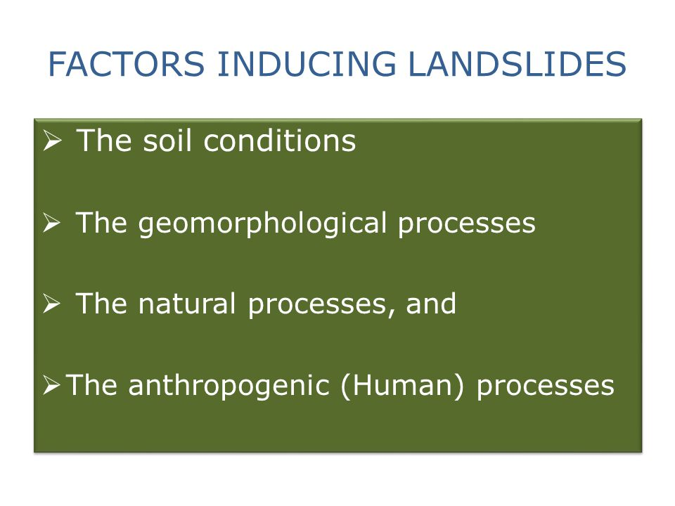 FACTORS INDUCING LANDSLIDES  The soil conditions  The geomorphological processes  The natural processes, and  The anthropogenic (Human) processes