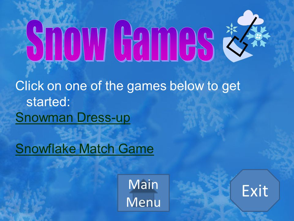 Click on one of the games below to get started: Snowman Dress-up Snowflake Match Game Main Menu Exit