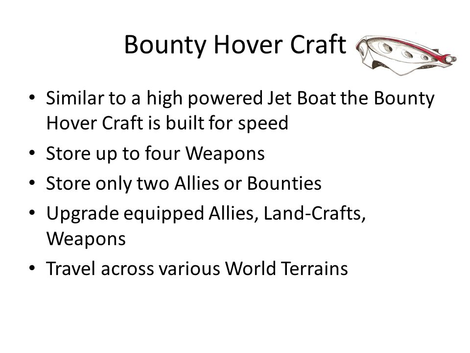 Bounty Hover Craft Similar to a high powered Jet Boat the Bounty Hover Craft is built for speed Store up to four Weapons Store only two Allies or Boun