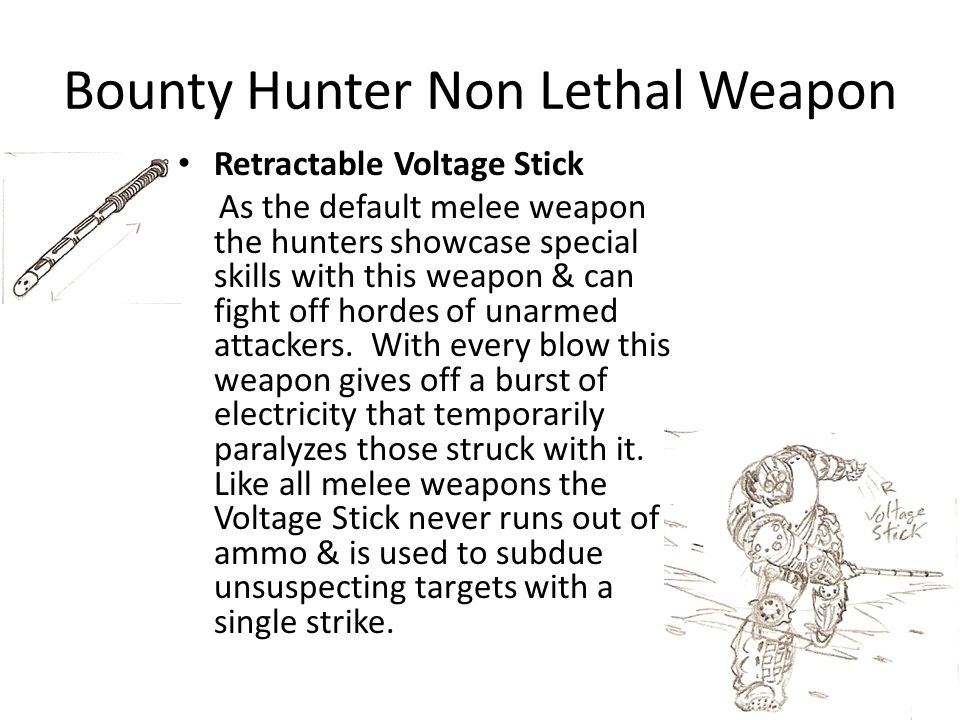 Bounty Hunter Non Lethal Weapon Retractable Voltage Stick As the default melee weapon the hunters showcase special skills with this weapon & can fight off hordes of unarmed attackers.