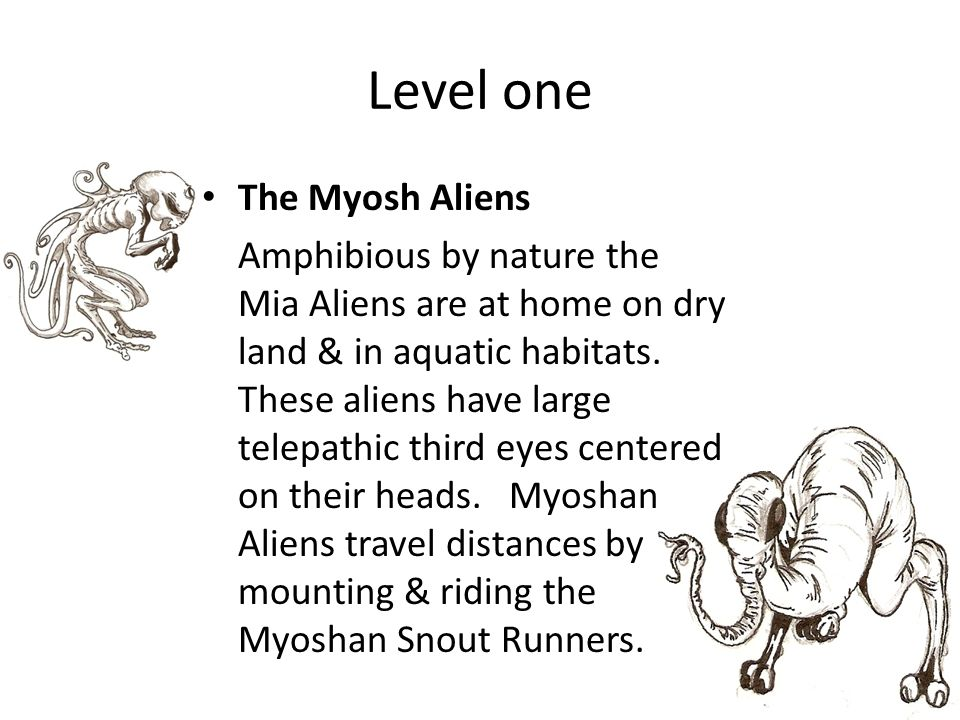 Level one The Myosh Aliens Amphibious by nature the Mia Aliens are at home on dry land & in aquatic habitats. These aliens have large telepathic third
