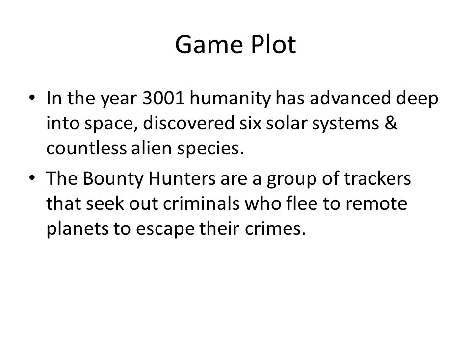 Game Plot In the year 3001 humanity has advanced deep into space, discovered six solar systems & countless alien species. The Bounty Hunters are a gro