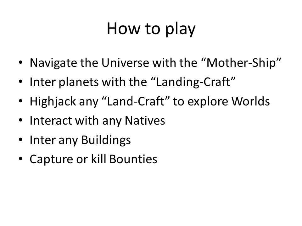 How to play Navigate the Universe with the Mother-Ship Inter planets with the Landing-Craft Highjack any Land-Craft to explore Worlds Interact with any Natives Inter any Buildings Capture or kill Bounties