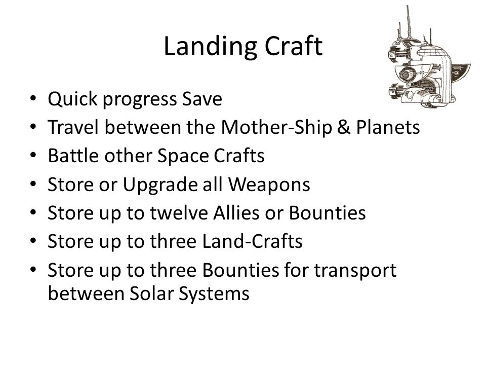 Landing Craft Quick progress Save Travel between the Mother-Ship & Planets Battle other Space Crafts Store or Upgrade all Weapons Store up to twelve Allies or Bounties Store up to three Land-Crafts Store up to three Bounties for transport between Solar Systems