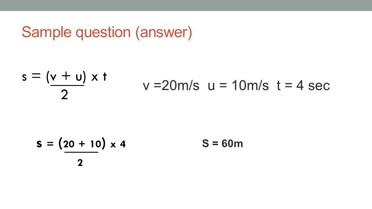 Sample question (answer) s = (v + u) x t 2 v =20m/s u = 10m/s t = 4 sec s = ( 20 + 10 ) x 4 2 S = 60m