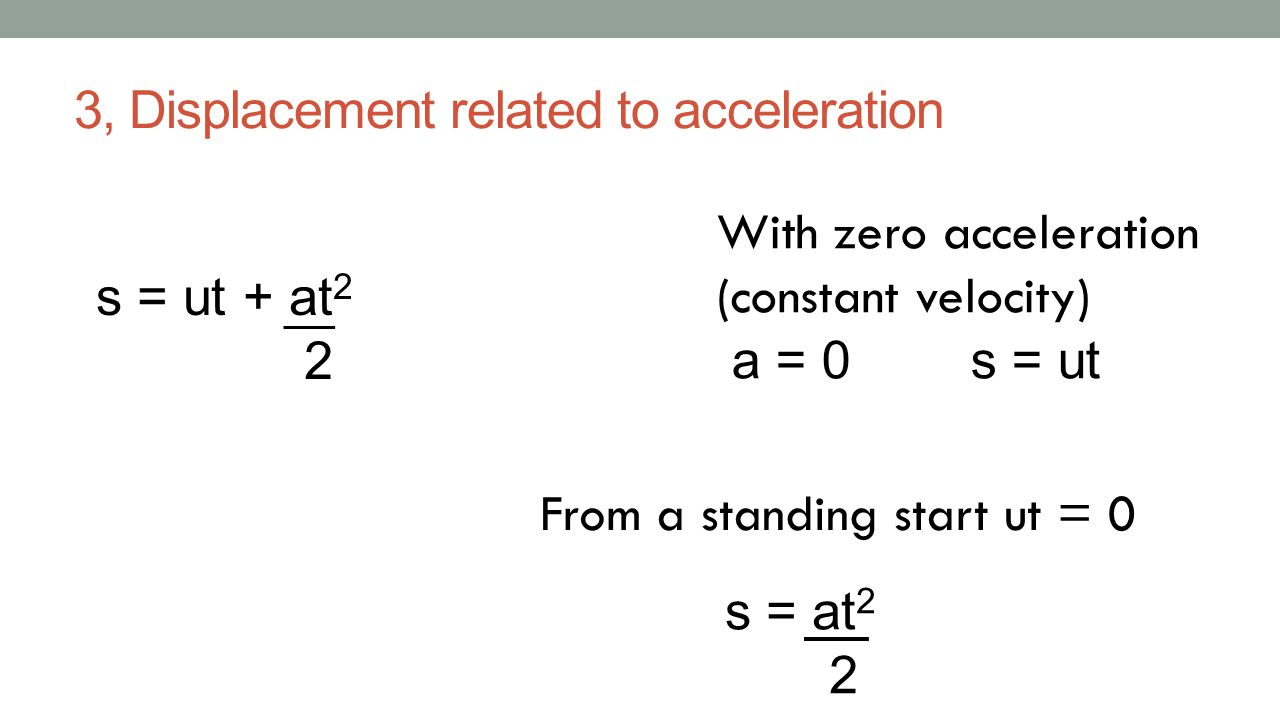 3, Displacement related to acceleration s = ut + at 2 2 With zero acceleration (constant velocity) a = 0 s = ut From a standing start ut = 0 s = at 2