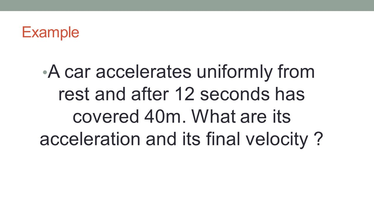 Example A car accelerates uniformly from rest and after 12 seconds has covered 40m. What are its acceleration and its final velocity ?