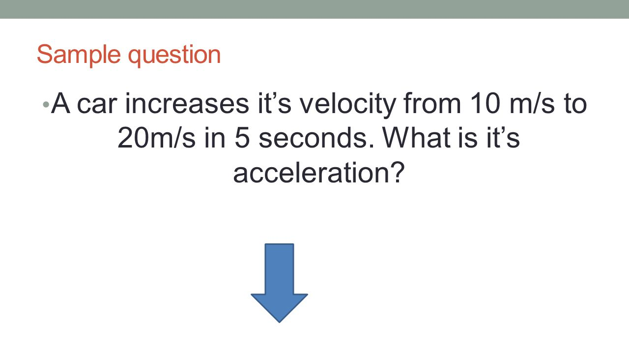 Sample question A car increases it's velocity from 10 m/s to 20m/s in 5 seconds. What is it's acceleration?