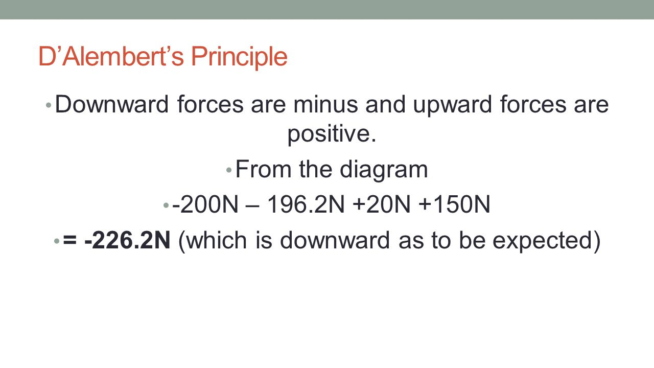 D'Alembert's Principle Downward forces are minus and upward forces are positive. From the diagram -200N – 196.2N +20N +150N = -226.2N (which is downwa