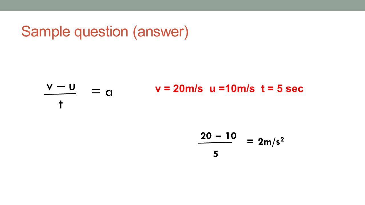 Sample question (answer) v – u t = a 20 – 10 5 = 2m/s 2 v = 20m/s u =10m/s t = 5 sec