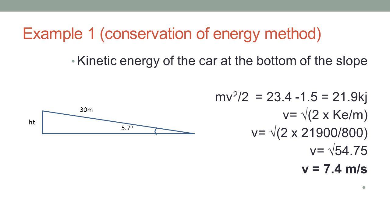Example 1 (conservation of energy method) Kinetic energy of the car at the bottom of the slope mv 2 /2 = 23.4 -1.5 = 21.9kj v= √(2 x Ke/m) v= √(2 x 21