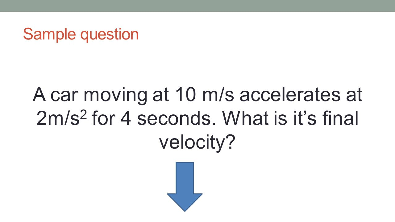 Sample question A car moving at 10 m/s accelerates at 2m/s 2 for 4 seconds. What is it's final velocity?