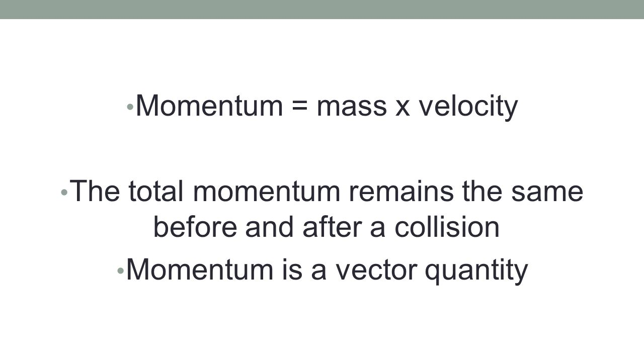Momentum = mass x velocity The total momentum remains the same before and after a collision Momentum is a vector quantity