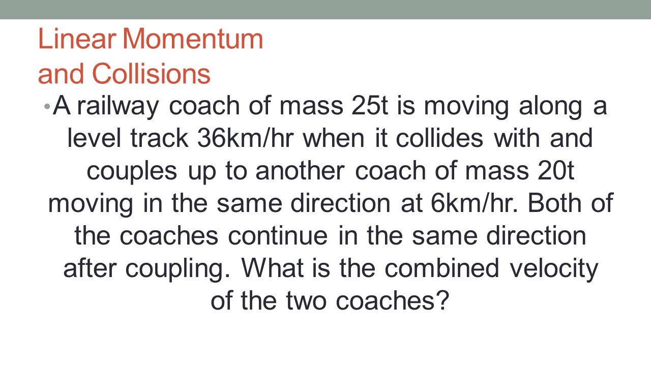 Linear Momentum and Collisions A railway coach of mass 25t is moving along a level track 36km/hr when it collides with and couples up to another coach