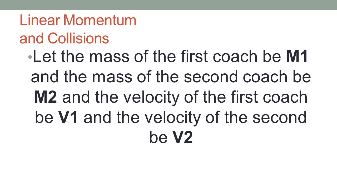 Linear Momentum and Collisions Let the mass of the first coach be M1 and the mass of the second coach be M2 and the velocity of the first coach be V1