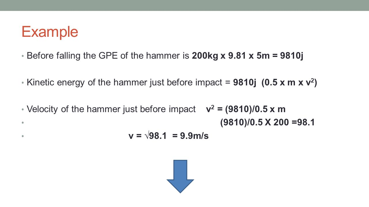 Example Before falling the GPE of the hammer is 200kg x 9.81 x 5m = 9810j Kinetic energy of the hammer just before impact = 9810j (0.5 x m x v 2 ) Vel