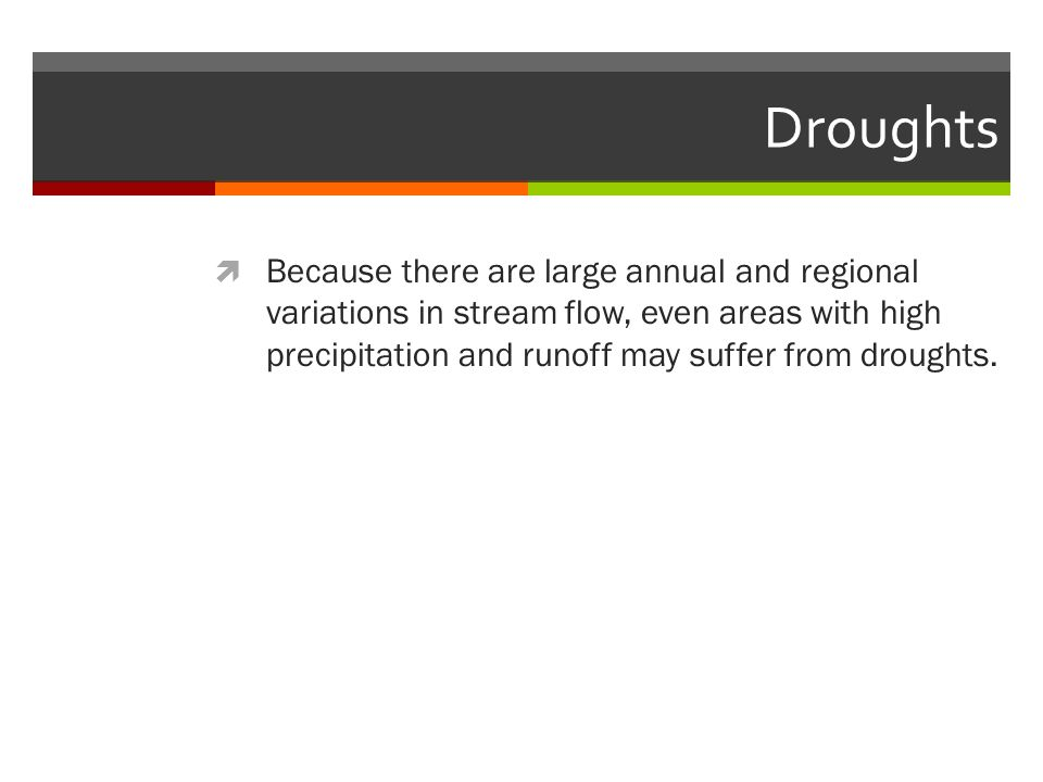 Droughts  Because there are large annual and regional variations in stream flow, even areas with high precipitation and runoff may suffer from droughts.