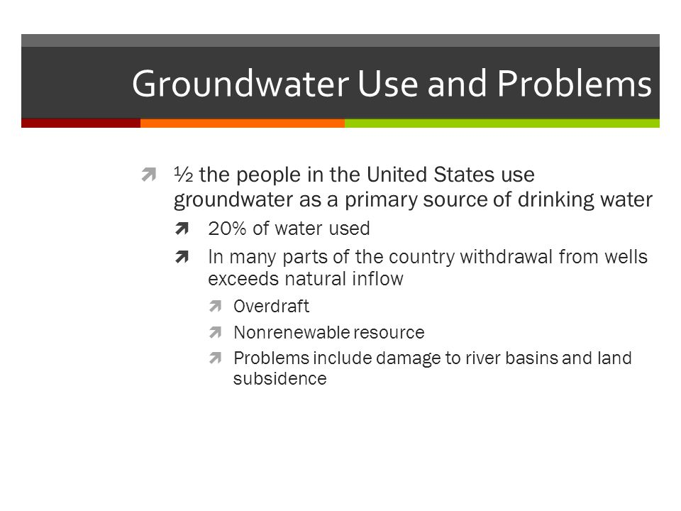 Groundwater Use and Problems  ½ the people in the United States use groundwater as a primary source of drinking water  20% of water used  In many parts of the country withdrawal from wells exceeds natural inflow  Overdraft  Nonrenewable resource  Problems include damage to river basins and land subsidence