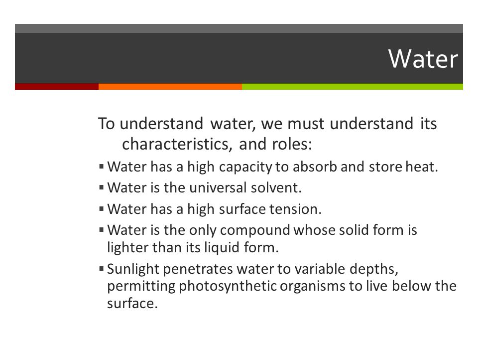 Water To understand water, we must understand its characteristics, and roles:  Water has a high capacity to absorb and store heat.