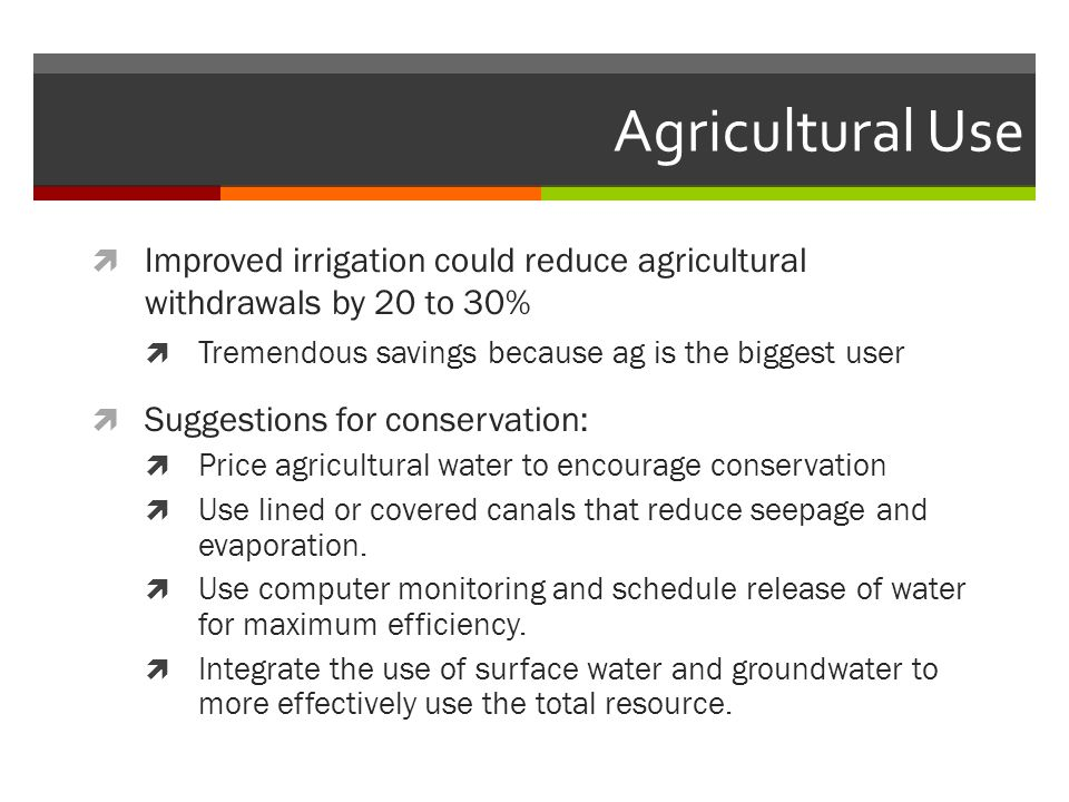 Agricultural Use  Improved irrigation could reduce agricultural withdrawals by 20 to 30%  Tremendous savings because ag is the biggest user  Suggestions for conservation:  Price agricultural water to encourage conservation  Use lined or covered canals that reduce seepage and evaporation.