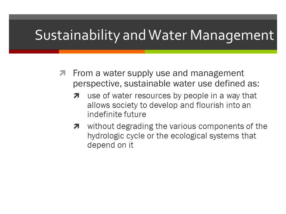 Sustainability and Water Management  From a water supply use and management perspective, sustainable water use defined as:  use of water resources by people in a way that allows society to develop and flourish into an indefinite future  without degrading the various components of the hydrologic cycle or the ecological systems that depend on it