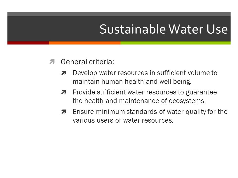 Sustainable Water Use  General criteria:  Develop water resources in sufficient volume to maintain human health and well-being.