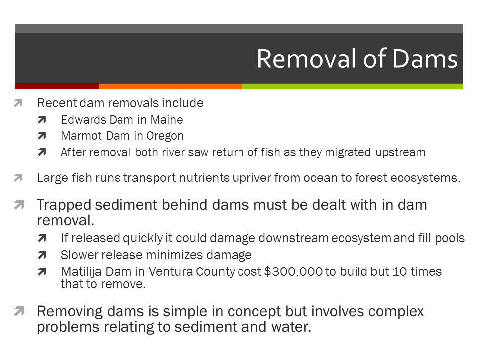 Removal of Dams  Recent dam removals include  Edwards Dam in Maine  Marmot Dam in Oregon  After removal both river saw return of fish as they migrated upstream  Large fish runs transport nutrients upriver from ocean to forest ecosystems.