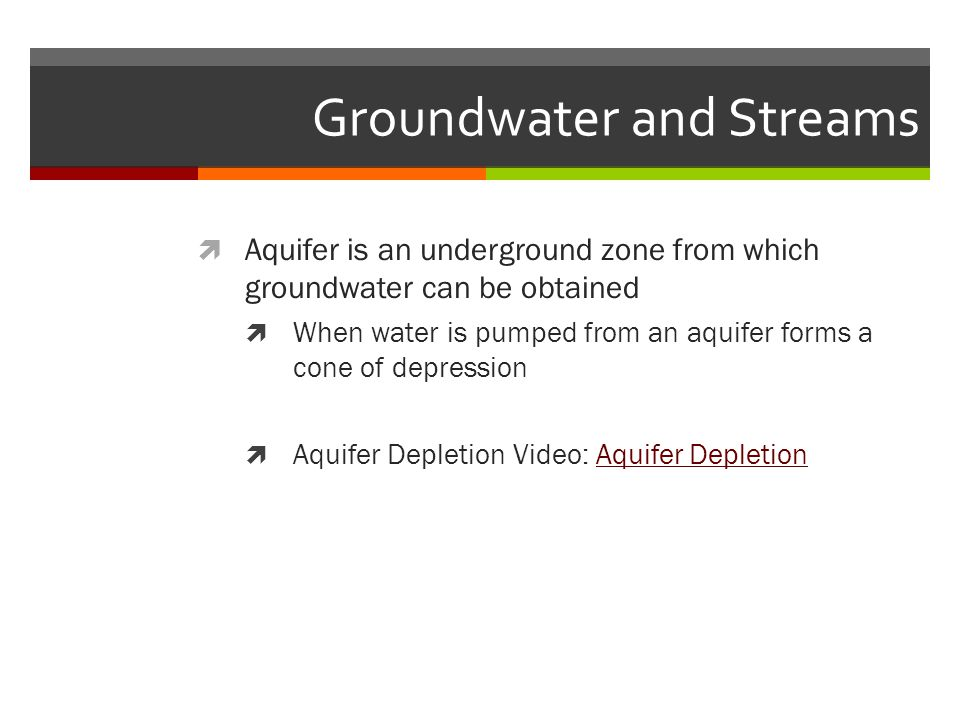 Groundwater and Streams  Aquifer is an underground zone from which groundwater can be obtained  When water is pumped from an aquifer forms a cone of depression  Aquifer Depletion Video: Aquifer DepletionAquifer Depletion