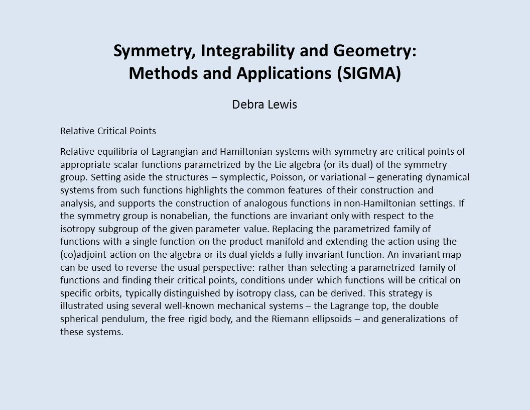 Symmetry, Integrability and Geometry: Methods and Applications (SIGMA) Debra Lewis Relative Critical Points Relative equilibria of Lagrangian and Hamiltonian systems with symmetry are critical points of appropriate scalar functions parametrized by the Lie algebra (or its dual) of the symmetry group.