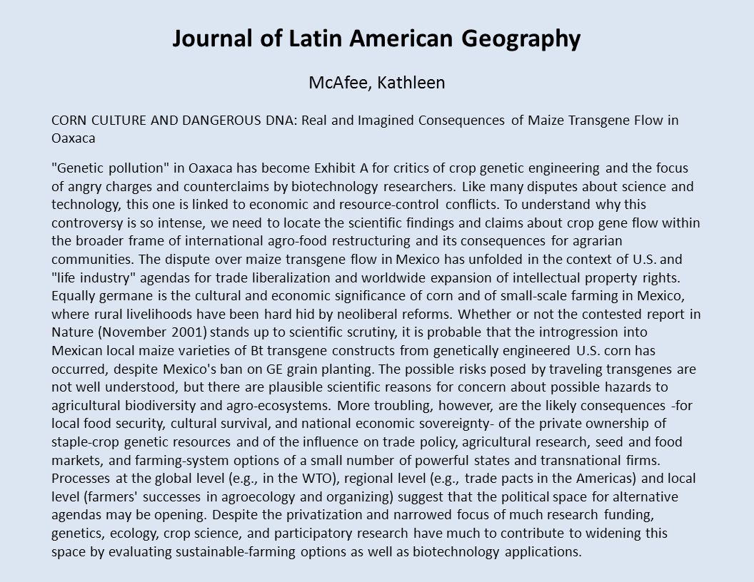 Journal of Latin American Geography McAfee, Kathleen CORN CULTURE AND DANGEROUS DNA: Real and Imagined Consequences of Maize Transgene Flow in Oaxaca Genetic pollution in Oaxaca has become Exhibit A for critics of crop genetic engineering and the focus of angry charges and counterclaims by biotechnology researchers.
