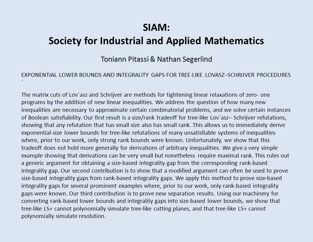 SIAM: Society for Industrial and Applied Mathematics Toniann Pitassi & Nathan Segerlind EXPONENTIAL LOWER BOUNDS AND INTEGRALITY GAPS FOR TREE-LIKE LOVASZ–SCHRIJVER PROCEDURES ´ The matrix cuts of Lov´asz and Schrijver are methods for tightening linear relaxations of zero- one programs by the addition of new linear inequalities.