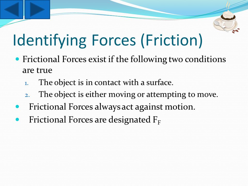 Identifying Forces (Friction) Frictional Forces exist if the following two conditions are true 1.
