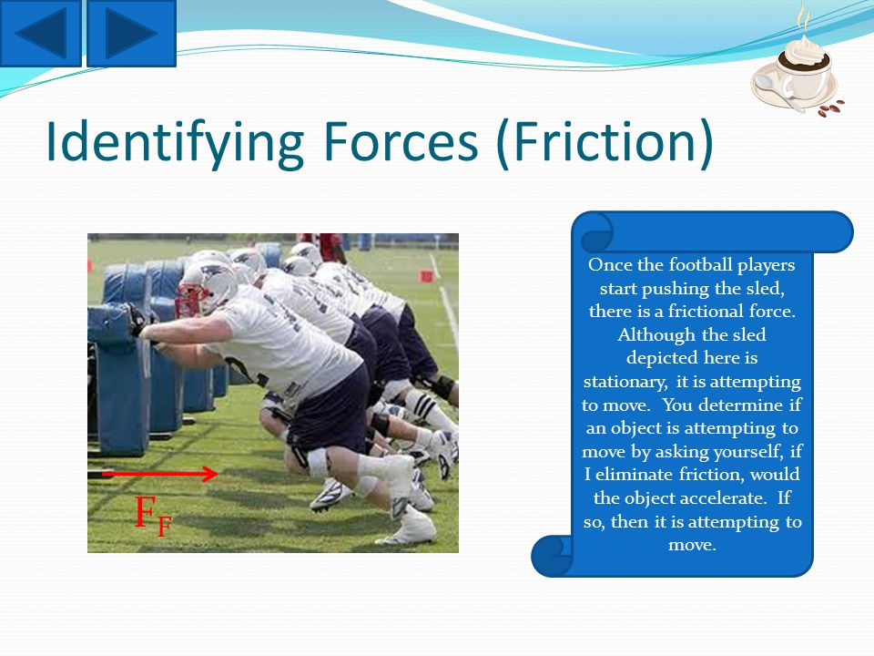 Identifying Forces (Friction) Once the football players start pushing the sled, there is a frictional force.