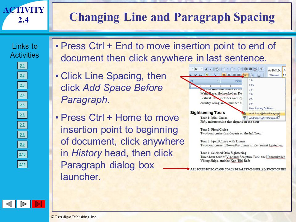 © Paradigm Publishing Inc. Links to Activities 2.1 2.2 2.3 2.4 2.5 2.6 2.7 2.8 2.9 2.10 2.11 Changing Line and Paragraph Spacing Press Ctrl + End to m