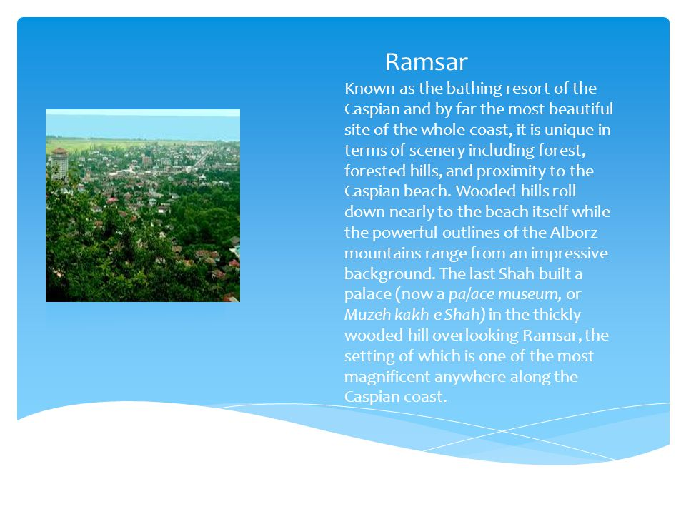 Ramsar Known as the bathing resort of the Caspian and by far the most beautiful site of the whole coast, it is unique in terms of scenery including forest, forested hills, and proximity to the Caspian beach.