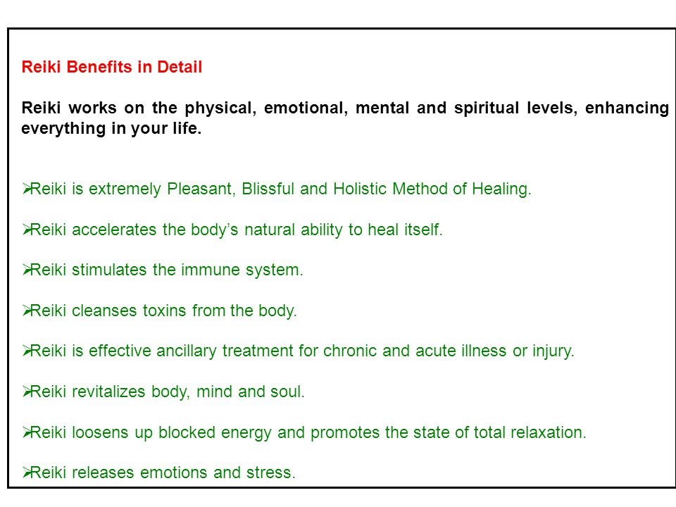 Reiki Benefits in Detail Reiki works on the physical, emotional, mental and spiritual levels, enhancing everything in your life.  Reiki is extremely