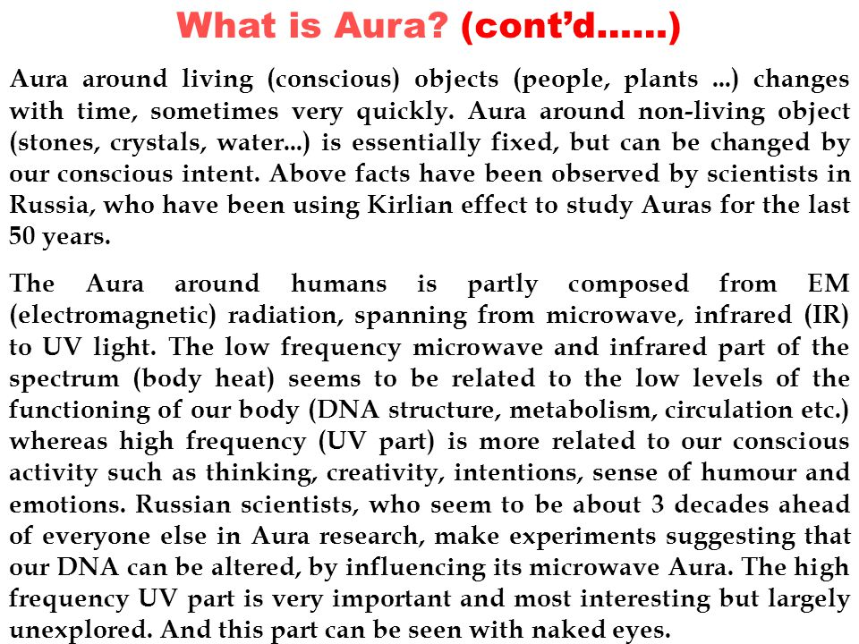 What is Aura? (cont'd……) Aura around living (conscious) objects (people, plants...) changes with time, sometimes very quickly. Aura around non-living