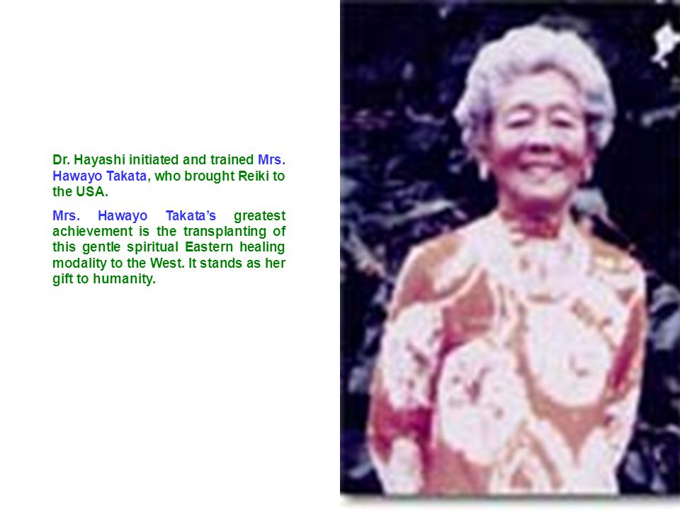 Dr. Hayashi initiated and trained Mrs. Hawayo Takata, who brought Reiki to the USA. Mrs. Hawayo Takata's greatest achievement is the transplanting of